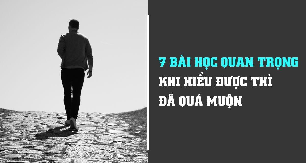 7 BÀI HỌC QUAN TRỌNG KHI HIỂU ĐƯỢC THÌ MỌI CHUYỆN ĐÃ QUÁ MUỘN